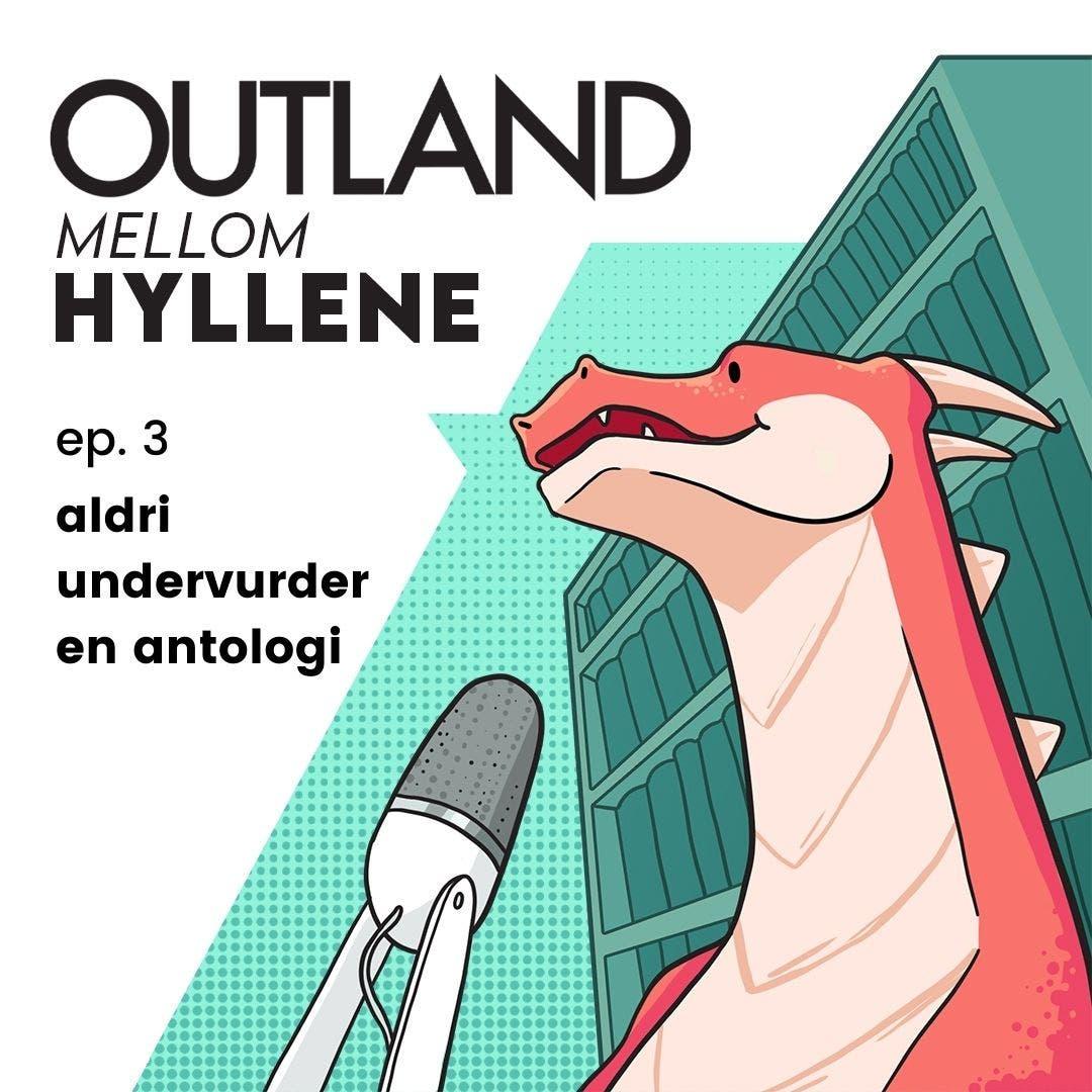 Outland Mellom Hyllene   ep. 3: aldri undervurder en antologi