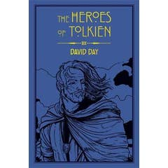The Heroes of Tolkien: An Exploration of Tolkien's Heroic Characters, and the Sources that Inspired his Work from Myth, Literature and History