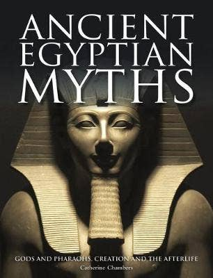 Ancient Egyptian Myths: Gods and Pharoahs, Creation and the Afterlife