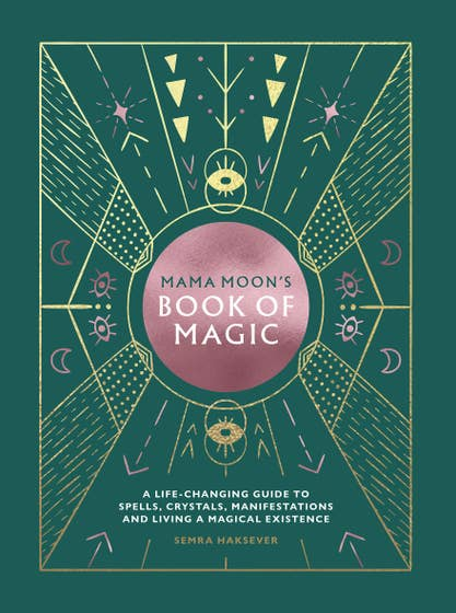 Mama Moon's Book of Magic: A Life-Changing Guide to Spells, Crystals, Manifestations and Living a Magical Existence