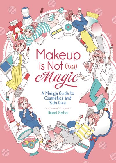 Makeup Is Not (Just) Magic: A Manga Guide to Cosmetics and Skin Care