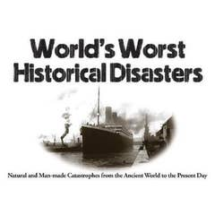 World's Worst Historical Disasters: Natural and Man-made Catastrophes from the Ancient World to the Present Day