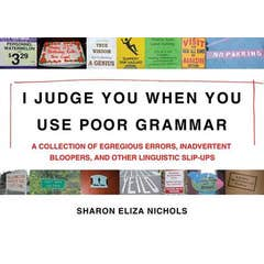 I Judge You When You Use Poor Grammar: A Collection of Egregious Errors, Inadvertent Bloopers, andOther Linguistic Slip-Ups