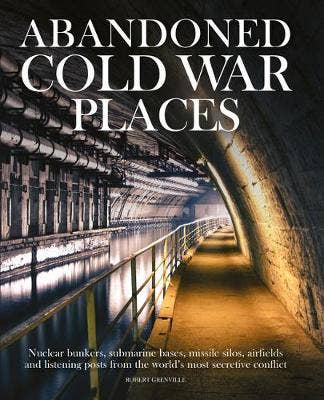 Abandoned Cold War Places: The bunkers, submarine bases, missile silos, airfields and listening posts from the world's most secretive conflict