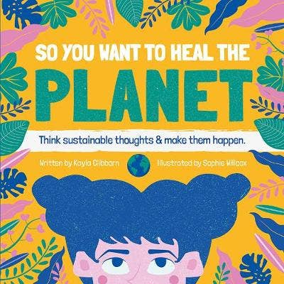 So You Want to Heal The Planet: Think sustainable thoughts and make them happen.