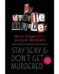 Stay Sexy and Don't Get Murdered: The Definitive How-To Guide From the My Favorite Murder Podcast HC