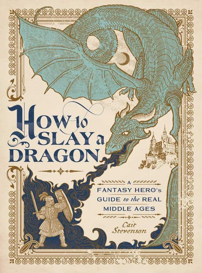 How to Slay a Dragon: A Fantasy Hero's Guide to the Real Middle Ages