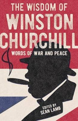 The Wisdom of Winston Churchill: Words of War and Peace