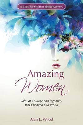 Amazing Women: Tales of Courage and Ingenuity That Changed Our World