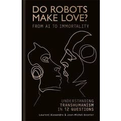 Do Robots Make Love?: From AI to Immortality - Understanding Transhumanism in 12 Questions