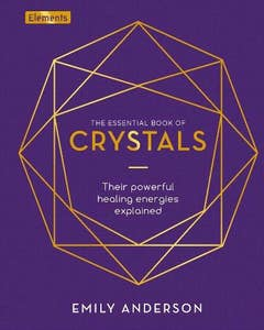 The Essential Book of Crystals: Their Powerful Healing Energies Explained