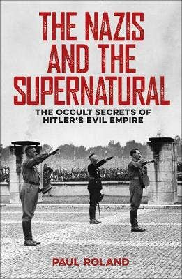 The Nazis and the Supernatural: The Occult Secrets of Hitler's Evil Empire
