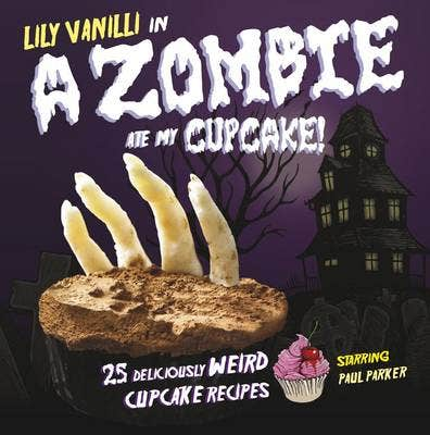 Zombie Ate My Cupcake!: 25 Deliciously Weird Cupcake Recipes