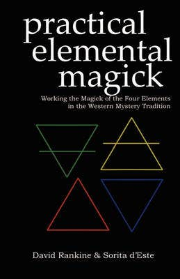 Practical Elemental Magick: Working the Magick of the Four Elements of Air, Fire, Water and Earth in the Western Esoteric Traditions