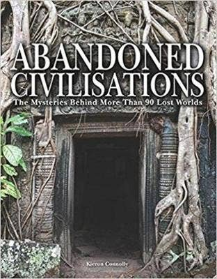 Abandoned Civilisations: The Mysteries Behind More Than 90 Lost Worlds