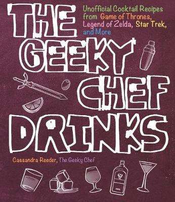 The Geeky Chef Drinks: Unofficial Cocktail Recipes from Game of Thrones, Legend of Zelda, Star Trek, and More