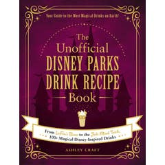 The Unofficial Disney Parks Drink Recipe Book: From LeFou's Brew to the Jedi Mind Trick, 100+ Magical Disney-Inspired Drinks